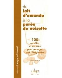 Du lait d'amande à la purée de noisette : 100 recettes et astuces pour manger des oléagineux - Nouv. éd.
