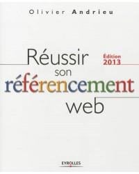 Réussir son référencement Web . Edition 2013